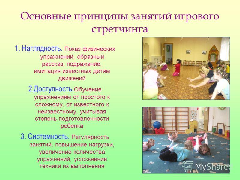 Основные принципы занятий игрового стретчинга 1. Наглядность. Показ физических упражнений, образный рассказ, подражание, имитация известных детям движений 2.Доступность. Обучение упражнениям от простого к сложному, от известного к неизвестному, учиты