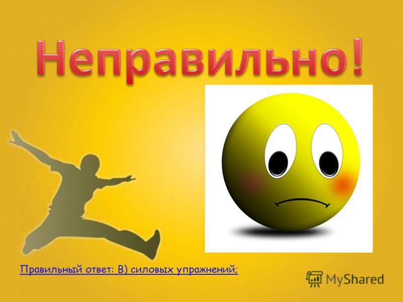 Правильный ответ: В) силовых упражнений;
