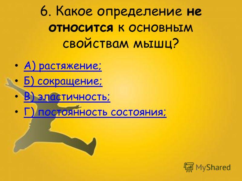 6. Какое определение не относится к основным свойствам мышц? А) растяжение; Б) сокращение; В) эластичность; Г) постоянность состояния; Г) постоянность состояния;