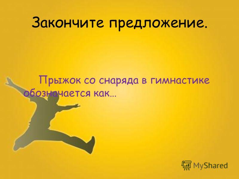 Прыжок со снаряда в гимнастике обозначается как… Закончите предложение.
