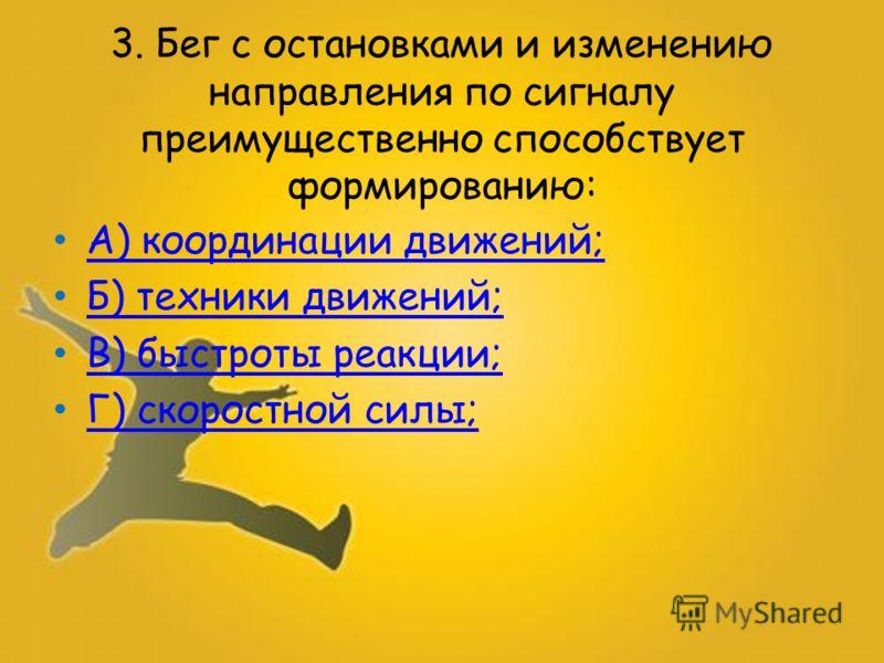 3. Бег с остановками и изменению направления по сигналу преимущественно способствует формированию: А) координации движений; Б) техники движений; В) быстроты реакции; Г) скоростной силы;