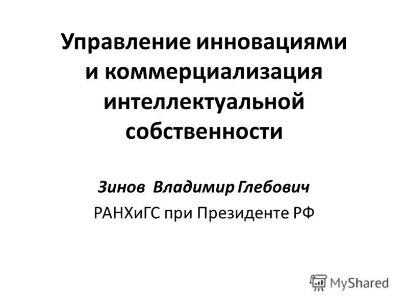 Управление инновациями и коммерциализация интеллектуальной собственности Зинов Владимир Глебович РАНХиГС при Президенте РФ