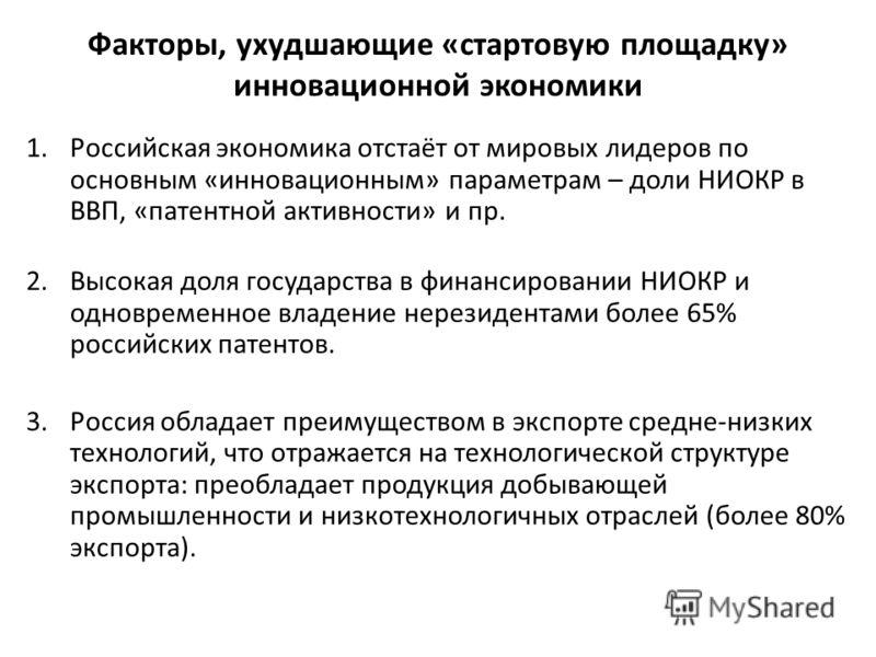 Факторы, ухудшающие «стартовую площадку» инновационной экономики 1.Российская экономика отстаёт от мировых лидеров по основным «инновационным» параметрам – доли НИОКР в ВВП, «патентной активности» и пр. 2.Высокая доля государства в финансировании НИО