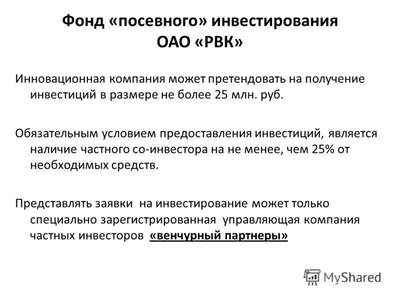 Фонд «посевного» инвестирования ОАО «РВК» Инновационная компания может претендовать на получение инвестиций в размере не более 25 млн. руб. Обязательным условием предоставления инвестиций, является наличие частного со-инвестора на не менее, чем 25% о