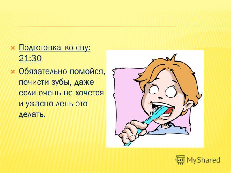 Подготовка ко сну: 21:30 Обязательно помойся, почисти зубы, даже если очень не хочется и ужасно лень это делать.