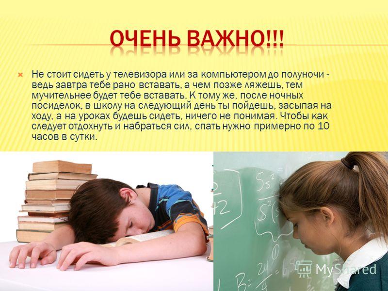 Не стоит сидеть у телевизора или за компьютером до полуночи - ведь завтра тебе рано вставать, а чем позже ляжешь, тем мучительнее будет тебе вставать. К тому же, после ночных посиделок, в школу на следующий день ты пойдешь, засыпая на ходу, а на урок