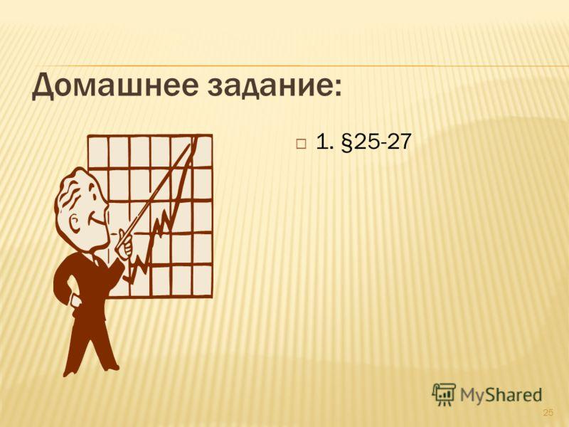 Домашнее задание: 1. §25-27 25
