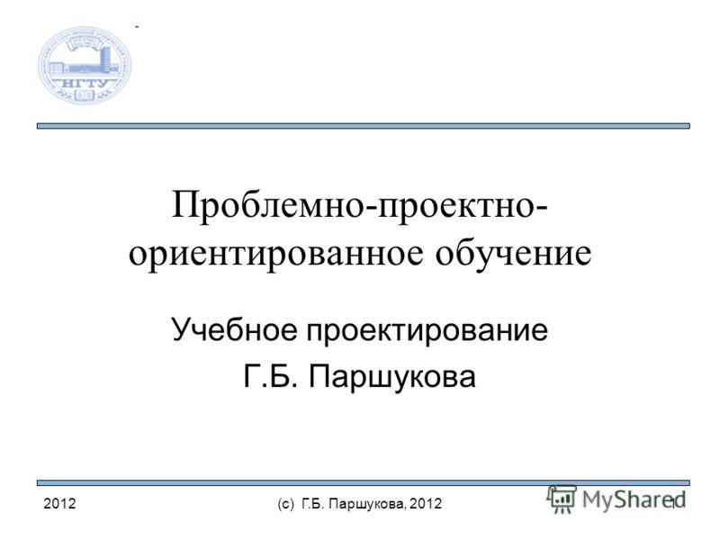 Проблемно-проектно- ориентированное обучение Учебное проектирование Г.Б. Паршукова 2012(с) Г.Б. Паршукова, 20121