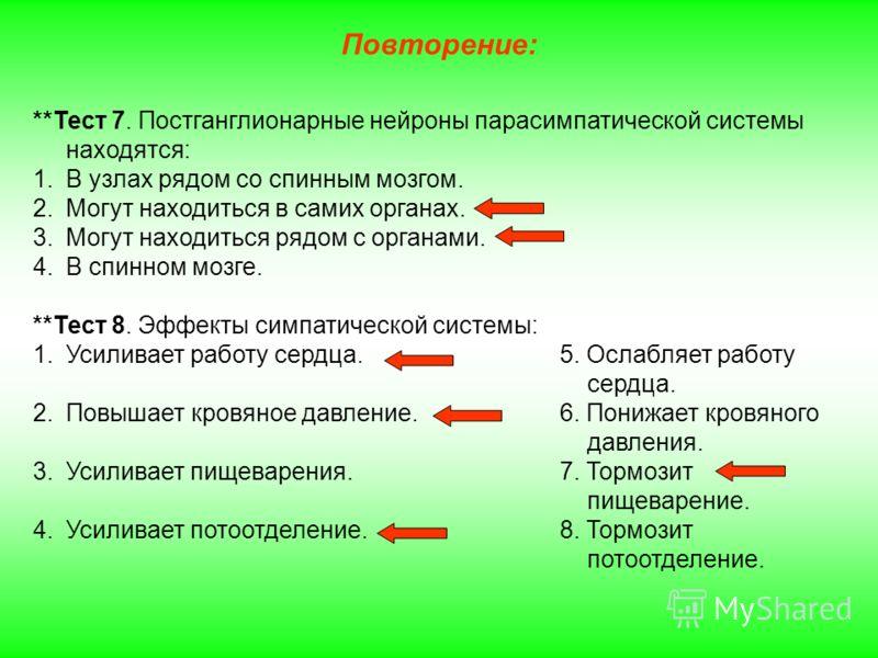 Повторение: **Тест 7. Постганглионарные нейроны парасимпатической системы находятся: 1.В узлах рядом со спинным мозгом. 2.Могут находиться в самих органах. 3.Могут находиться рядом с органами. 4.В спинном мозге. **Тест 8. Эффекты симпатической систем