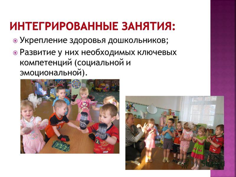 Укрепление здоровья дошкольников; Развитие у них необходимых ключевых компетенций (социальной и эмоциональной).