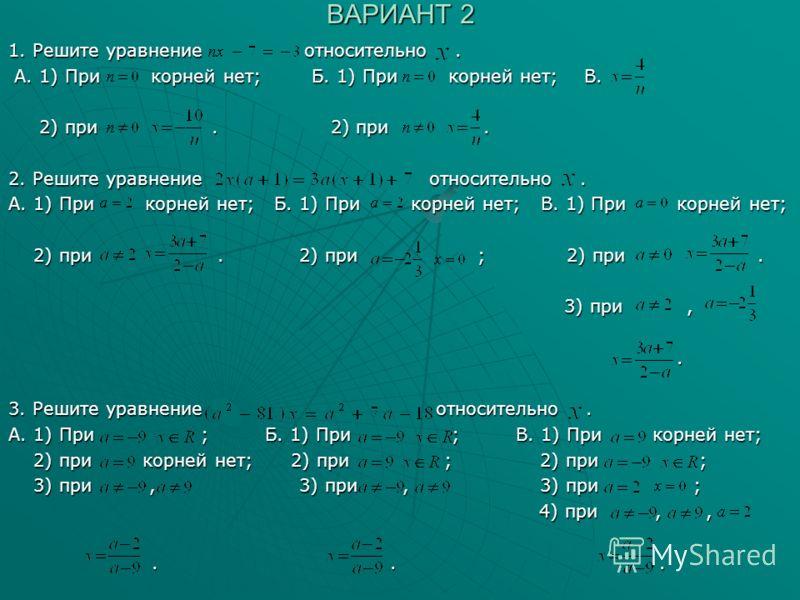 ВАРИАНТ 2 1. Решите уравнение относительно. А. 1) При корней нет; Б. 1) При корней нет; В. А. 1) При корней нет; Б. 1) При корней нет; В. 2) при. 2) при. 2) при. 2) при. 2. Решите уравнение относительно. А. 1) При корней нет; Б. 1) При корней нет; В.