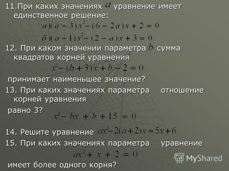 11.При каких значениях уравнение имеет единственное решение: 12. При каком значении параметра сумма квадратов корней уравнения принимает наименьшее значение? принимает наименьшее значение? 13. При каких значениях параметра отношение корней уравнения