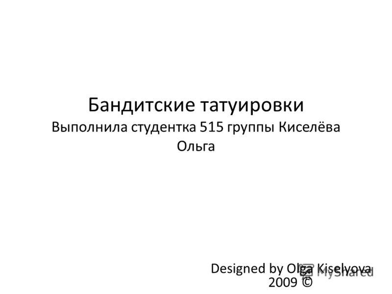 Бандитские татуировки Выполнила студентка 515 группы Киселёва Ольга Designed by Olga Kiselyova 2009 ©