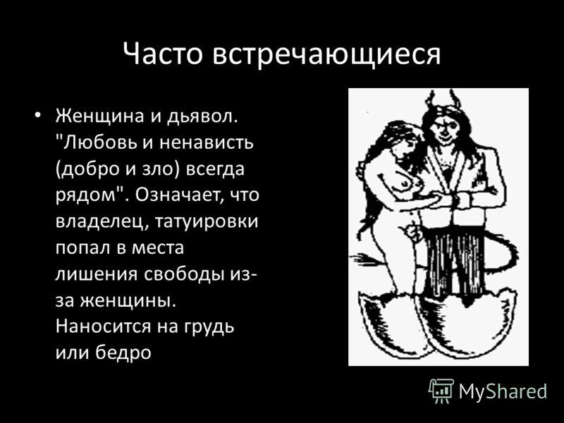 Часто встречающиеся Женщина и дьявол. Любовь и ненависть (добро и зло) всегда рядом. Означает, что владелец, татуировки попал в места лишения свободы из- за женщины. Наносится на грудь или бедро