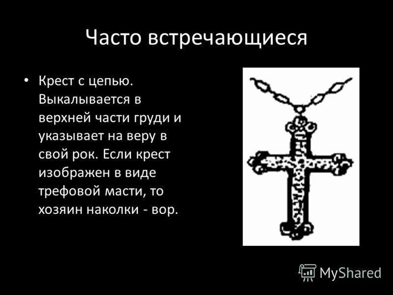 Часто встречающиеся Крест с цепью. Выкалывается в верхней части груди и указывает на веру в свой рок. Если крест изображен в виде трефовой масти, то хозяин наколки - вор.