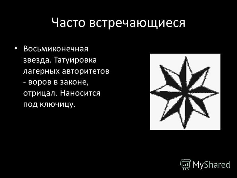Часто встречающиеся Восьмиконечная звезда. Татуировка лагерных авторитетов - воров в законе, отрицал. Наносится под ключицу.