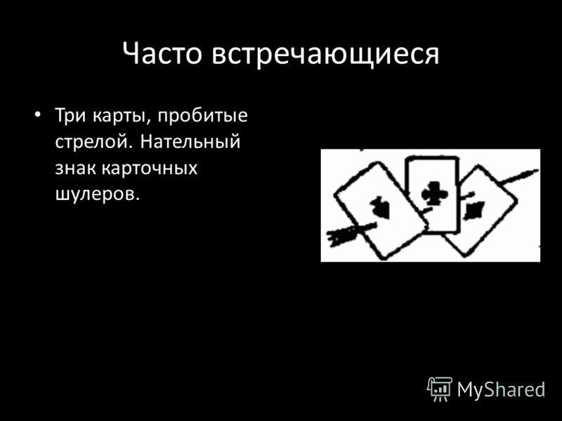 Часто встречающиеся Три карты, пробитые стрелой. Нательный знак карточных шулеров.