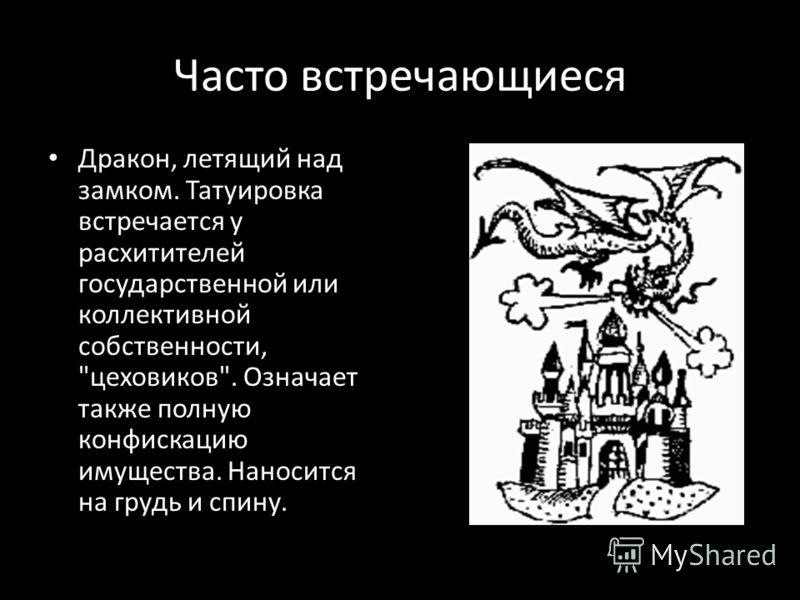 Часто встречающиеся Дракон, летящий над замком. Татуировка встречается у расхитителей государственной или коллективной собственности, цеховиков. Означает также полную конфискацию имущества. Наносится на грудь и спину.