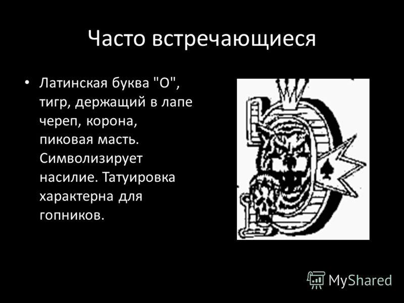 Часто встречающиеся Латинская буква О, тигр, держащий в лапе череп, корона, пиковая масть. Символизирует насилие. Татуировка характерна для гопников.