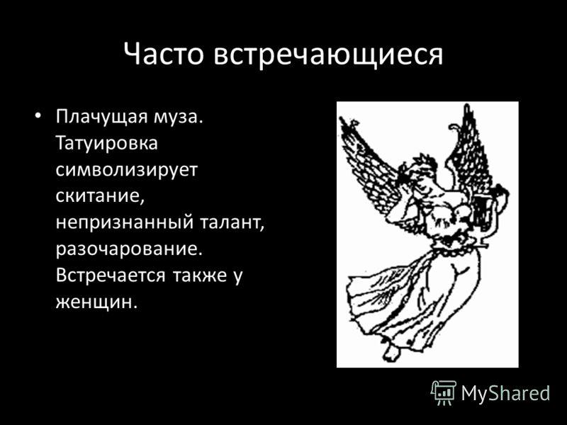 Часто встречающиеся Плачущая муза. Татуировка символизирует скитание, непризнанный талант, разочарование. Встречается также у женщин.