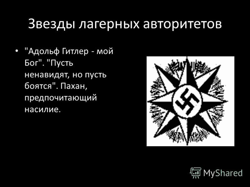 Звезды лагерных авторитетов Адольф Гитлер - мой Бог. Пусть ненавидят, но пусть боятся. Пахан, предпочитающий насилие.