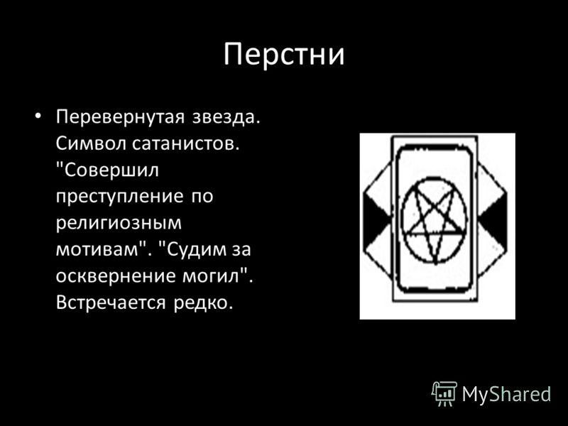 Перстни Перевернутая звезда. Символ сатанистов. Совершил преступление по религиозным мотивам. Судим за осквернение могил. Встречается редко.