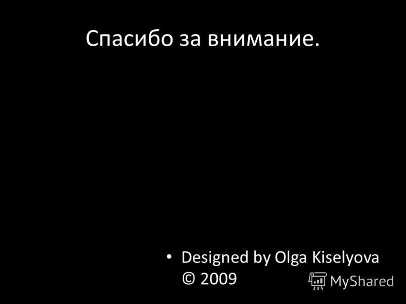 Спасибо за внимание. Designed by Olga Kiselyova © 2009