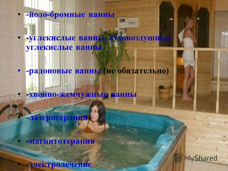 -йодо-бромные ванны -углекислые ванны, суховоздушные углекислые ванны -радоновые ванны (не обязательно) -хвойно-жемчужные ванны -лазеротерапия -магнитотерапия -электролечение