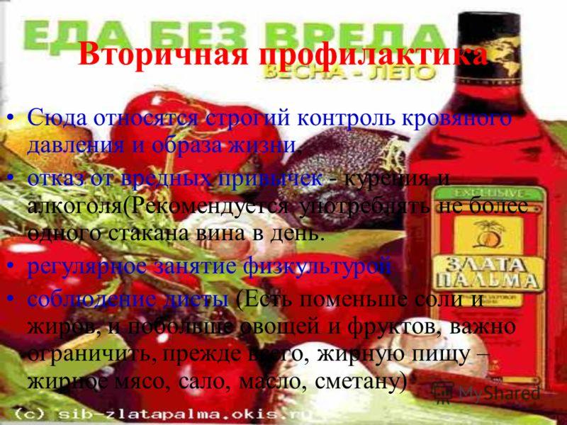 Вторичная профилактика Сюда относятся строгий контроль кровяного давления и образа жизни, отказ от вредных привычек - курения и алкоголя(Рекомендуется употреблять не более одного стакана вина в день. регулярное занятие физкультурой соблюдение диеты (