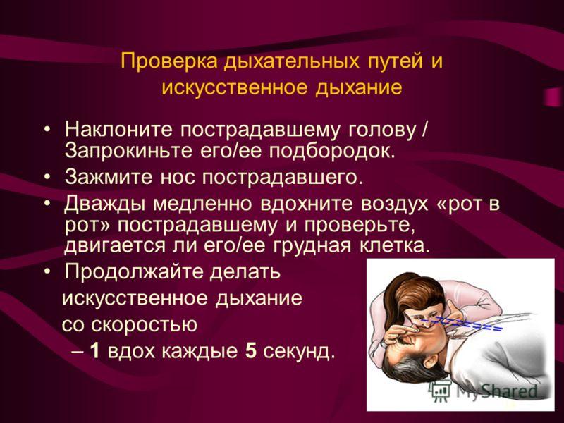 Проверка дыхательных путей и искусственное дыхание Наклоните пострадавшему голову / Запрокиньте его/ее подбородок. Зажмите нос пострадавшего. Дважды медленно вдохните воздух «рот в рот» пострадавшему и проверьте, двигается ли его/ее грудная клетка. П