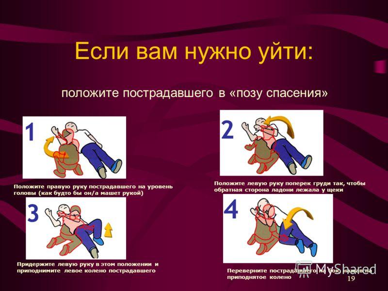 Если вам нужно уйти: положите пострадавшего в «позу спасения» Положите правую руку пострадавшего на уровень головы (как будто бы он/а машет рукой) Положите левую руку поперек груди так, чтобы обратная сторона ладони лежала у щеки Придержите левую рук