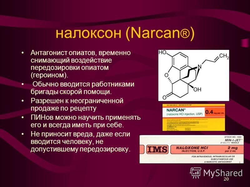 налоксон (Narcan ® ) Антагонист опиатов, временно снимающий воздействие передозировки опиатом (героином). Обычно вводится работниками бригады скорой помощи. Разрешен к неограниченной продаже по рецепту ПИНов можно научить применять его и всегда иметь