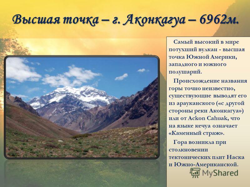 Высшая точка – г. Аконкагуа – 6962м. Самый высокий в мире потухший вулкан - высшая точка Южной Америки, западного и южного полушарий. Происхождение названия горы точно неизвестно, существующие выводят его из арауканского («с другой стороны реки Аконк