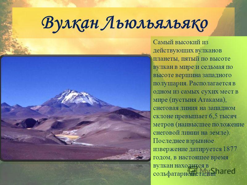 Вулкан Льюльяльяко Самый высокий из действующих вулканов планеты, пятый по высоте вулкан в мире и седьмая по высоте вершина западного полушария. Располагается в одном из самых сухих мест в мире (пустыня Атакама), снеговая линия на западном склоне пре