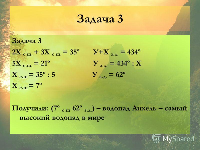 Задача 3 2Х с.ш. + 3Х с.ш. = 35º У+X з.д. = 434º 5Х с.ш. = 21º У з.д. = 434º : X Х с.ш = 35º : 5 У з.д. = 62º Х с.ш = 7º Получили: (7º с.ш 62º з.д. ) – водопад Анхель – самый высокий водопад в мире
