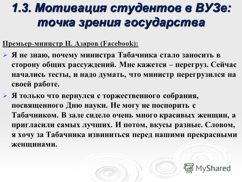 1.3. Мотивация студентов в ВУЗе: точка зрения государства Премьер-министр Н. Азаров (Facebook): Я не знаю, почему министра Табачника стало заносить в сторону общих рассуждений. Мне кажется – перегруз. Сейчас начались тесты, и надо думать, что министр