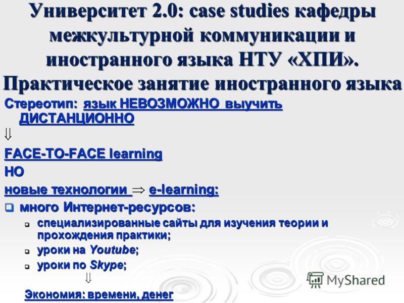 Университет 2.0: case studies кафедры межкультурной коммуникации и иностранного языка НТУ «ХПИ». Практическое занятие иностранного языка Стереотип: язык НЕВОЗМОЖНО выучить ДИСТАНЦИОННО FACE-TO-FACE learning НО новые технологии e-learning: много Интер
