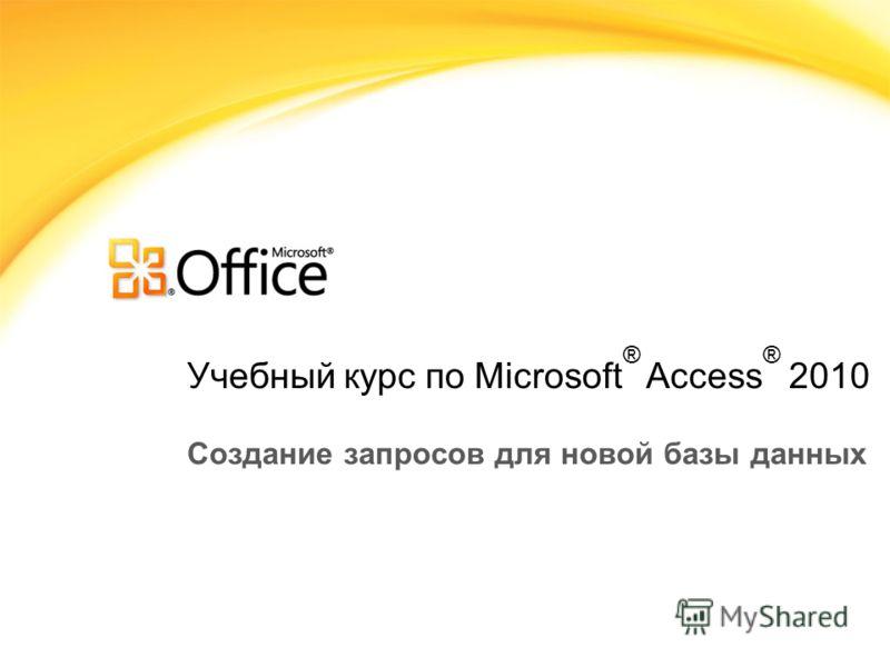 Учебный курс по Microsoft ® Access ® 2010 Создание запросов для новой базы данных