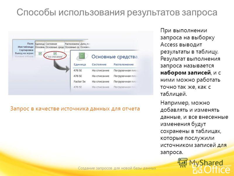 Способы использования результатов запроса Создание запросов для новой базы данных Запрос в качестве источника данных для отчета При выполнении запроса на выборку Access выводит результаты в таблицу. Результат выполнения запроса называется набором зап