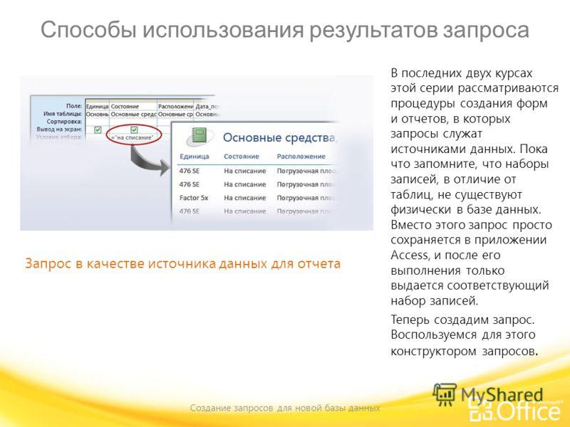 Способы использования результатов запроса Создание запросов для новой базы данных Запрос в качестве источника данных для отчета В последних двух курсах этой серии рассматриваются процедуры создания форм и отчетов, в которых запросы служат источниками