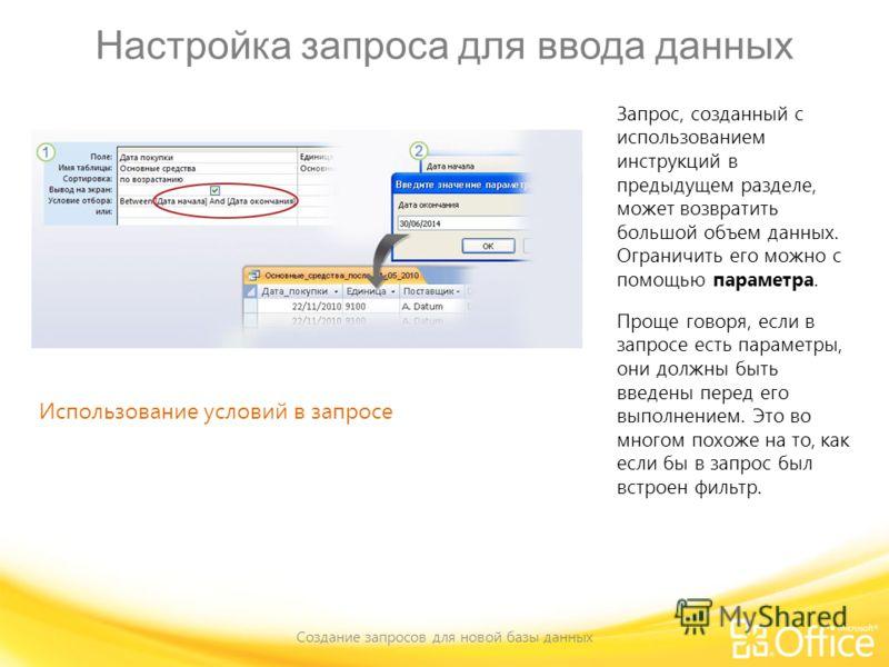 Настройка запроса для ввода данных Создание запросов для новой базы данных Использование условий в запросе Запрос, созданный с использованием инструкций в предыдущем разделе, может возвратить большой объем данных. Ограничить его можно с помощью парам