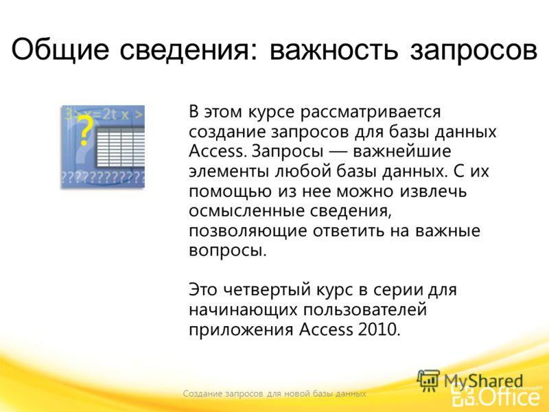 Общие сведения: важность запросов Создание запросов для новой базы данных В этом курсе рассматривается создание запросов для базы данных Access. Запросы важнейшие элементы любой базы данных. С их помощью из нее можно извлечь осмысленные сведения, поз