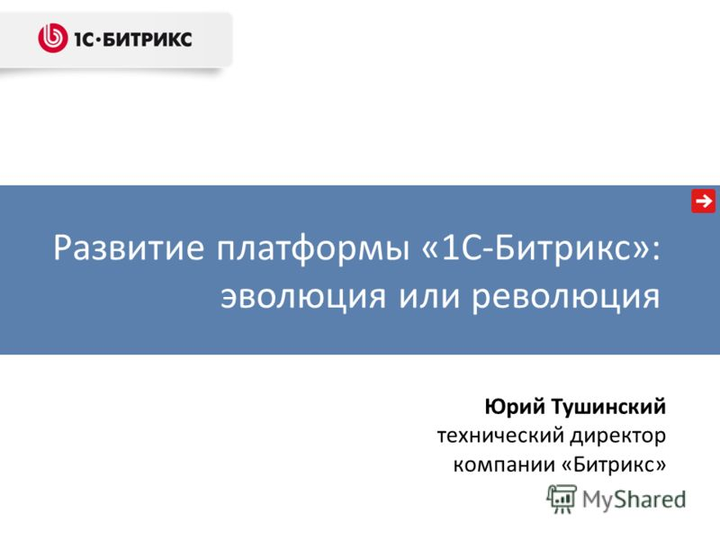 Развитие платформы «1С-Битрикс»: эволюция или революция Юрий Тушинский технический директор компании «Битрикс»