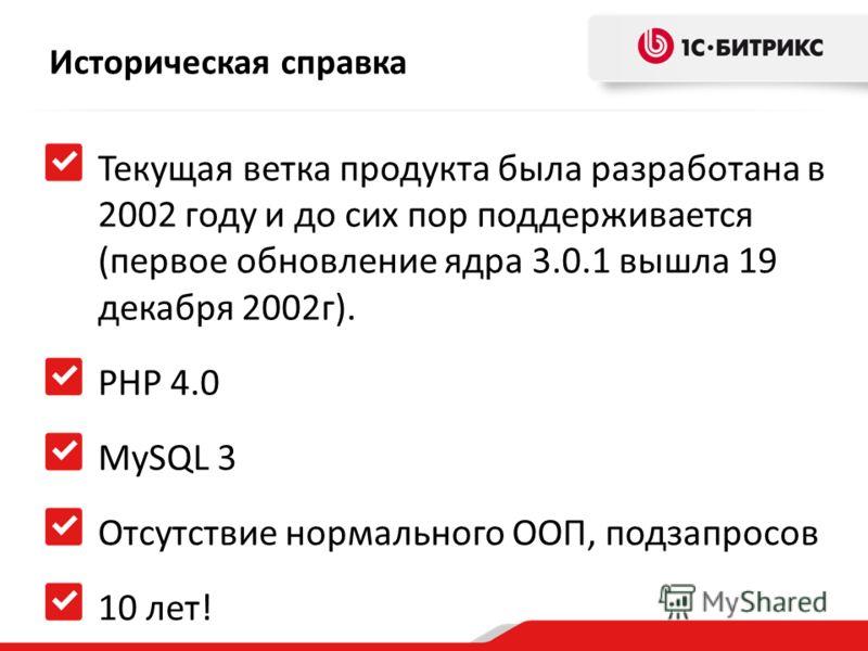 Историческая справка Текущая ветка продукта была разработана в 2002 году и до сих пор поддерживается (первое обновление ядра 3.0.1 вышла 19 декабря 2002г). PHP 4.0 MySQL 3 Отсутствие нормального ООП, подзапросов 10 лет!