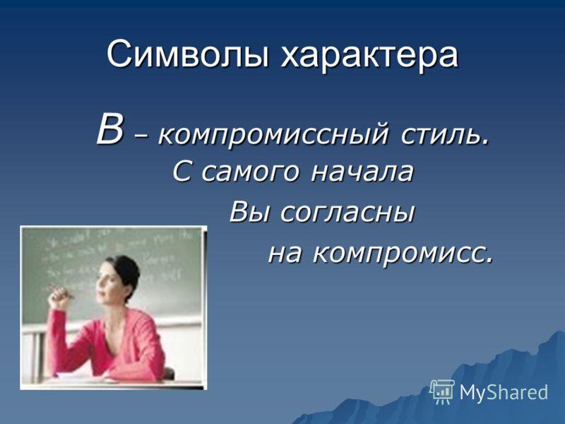 Символы характера В – компромиссный стиль. С самого начала Вы согласны Вы согласны на компромисс. на компромисс.