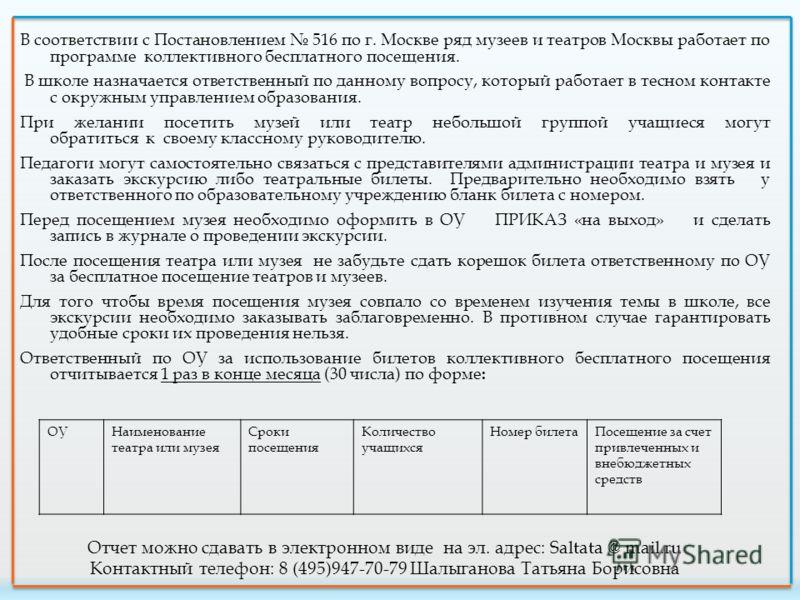В соответствии с Постановлением 516 по г. Москве ряд музеев и театров Москвы работает по программе коллективного бесплатного посещения. В школе назначается ответственный по данному вопросу, который работает в тесном контакте с окружным управлением об