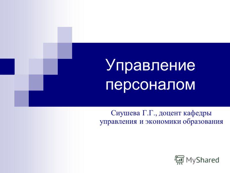Управление персоналом Сиушева Г.Г., доцент кафедры управления и экономики образования