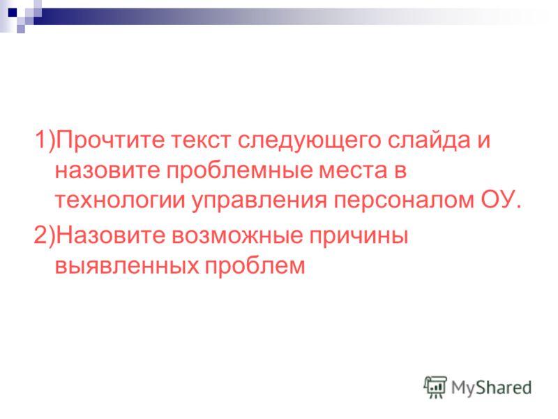 1)Прочтите текст следующего слайда и назовите проблемные места в технологии управления персоналом ОУ. 2)Назовите возможные причины выявленных проблем