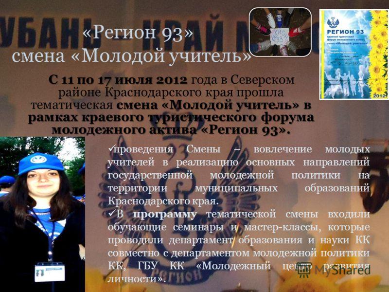 «Регион 93» смена «Молодой учитель» С 11 по 17 июля 2012 смена «Молодой учитель» в рамках краевого туристического форума молодежного актива «Регион 93». С 11 по 17 июля 2012 года в Северском районе Краснодарского края прошла тематическая смена «Молод