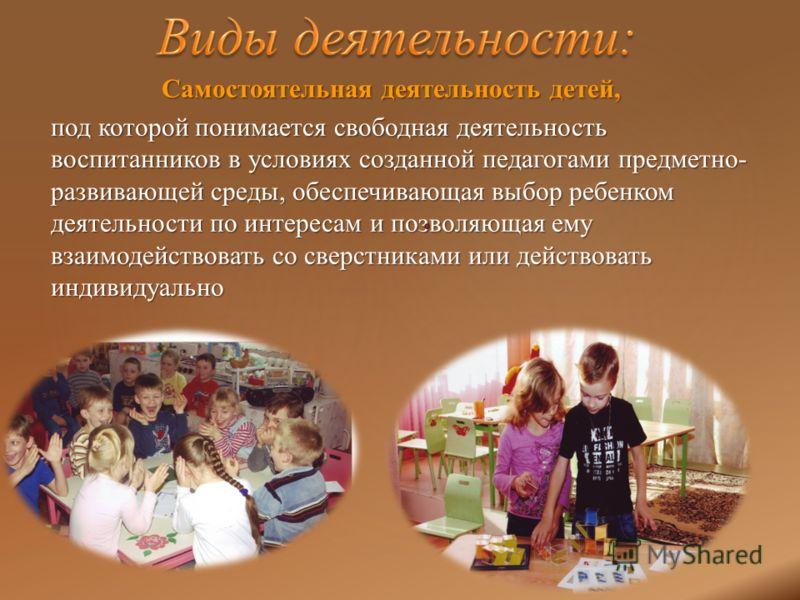 Самостоятельная деятельность детей, Самостоятельная деятельность детей, под которой понимается свободная деятельность воспитанников в условиях созданной педагогами предметно- развивающей среды, обеспечивающая выбор ребенком деятельности по интересам